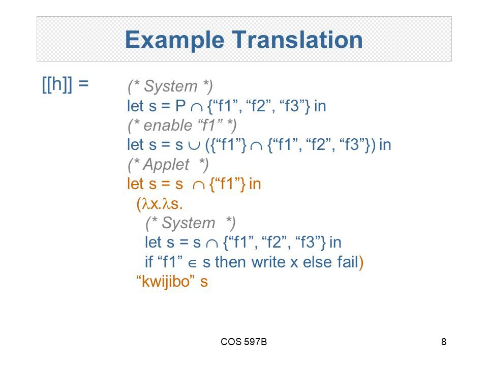 COS 597B8 Example Translation [[h]] = (* System *) let s = P  { f1 , f2 , f3 } in (* enable f1 *) let s = s  ({ f1 }  { f1 , f2 , f3 }) in (* Applet *) let s = s  { f1 } in ( x.