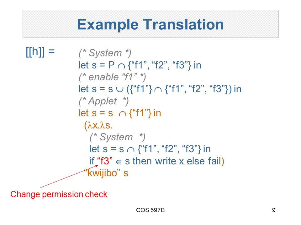 COS 597B9 Example Translation [[h]] = (* System *) let s = P  { f1 , f2 , f3 } in (* enable f1 *) let s = s  ({ f1 }  { f1 , f2 , f3 }) in (* Applet *) let s = s  { f1 } in ( x.