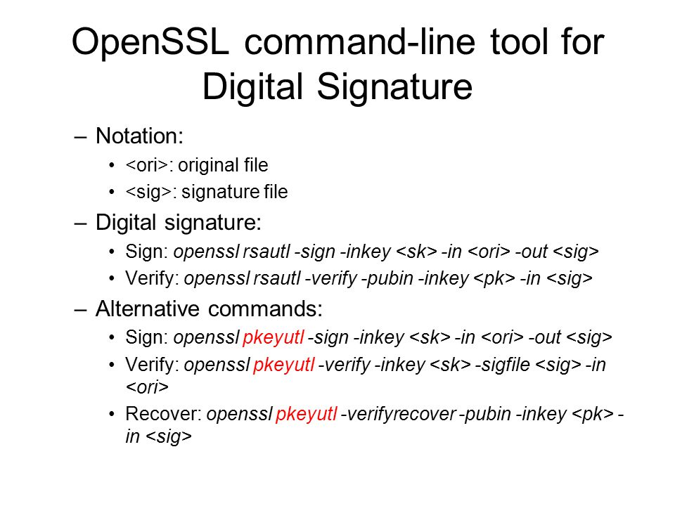 OpenSSL command-line tool for Digital Signature –Notation: : original file : signature file –Digital signature: Sign: openssl rsautl -sign -inkey -in -out Verify: openssl rsautl -verify -pubin -inkey -in –Alternative commands: Sign: openssl pkeyutl -sign -inkey -in -out Verify: openssl pkeyutl -verify -inkey -sigfile -in Recover: openssl pkeyutl -verifyrecover -pubin -inkey - in