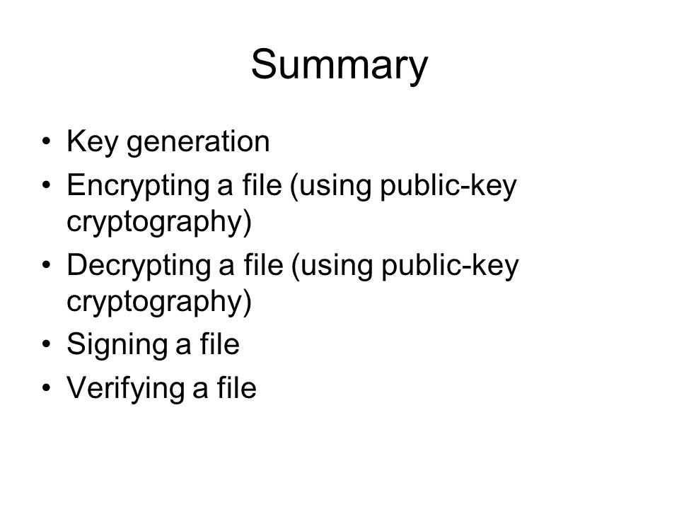 Summary Key generation Encrypting a file (using public-key cryptography) Decrypting a file (using public-key cryptography) Signing a file Verifying a file