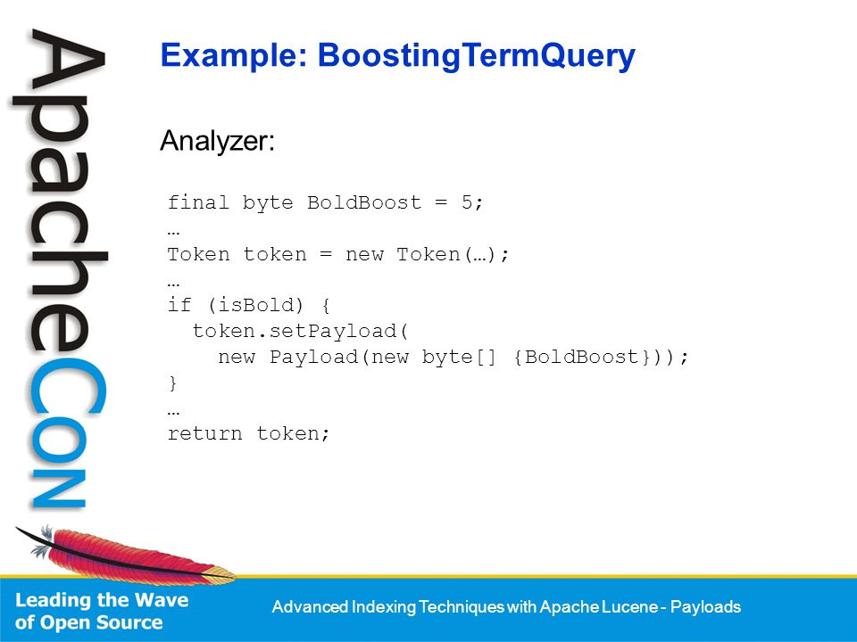 Advanced Indexing Techniques with Apache Lucene - Payloads Analyzer: final byte BoldBoost = 5; … Token token = new Token(…); … if (isBold) { token.set
