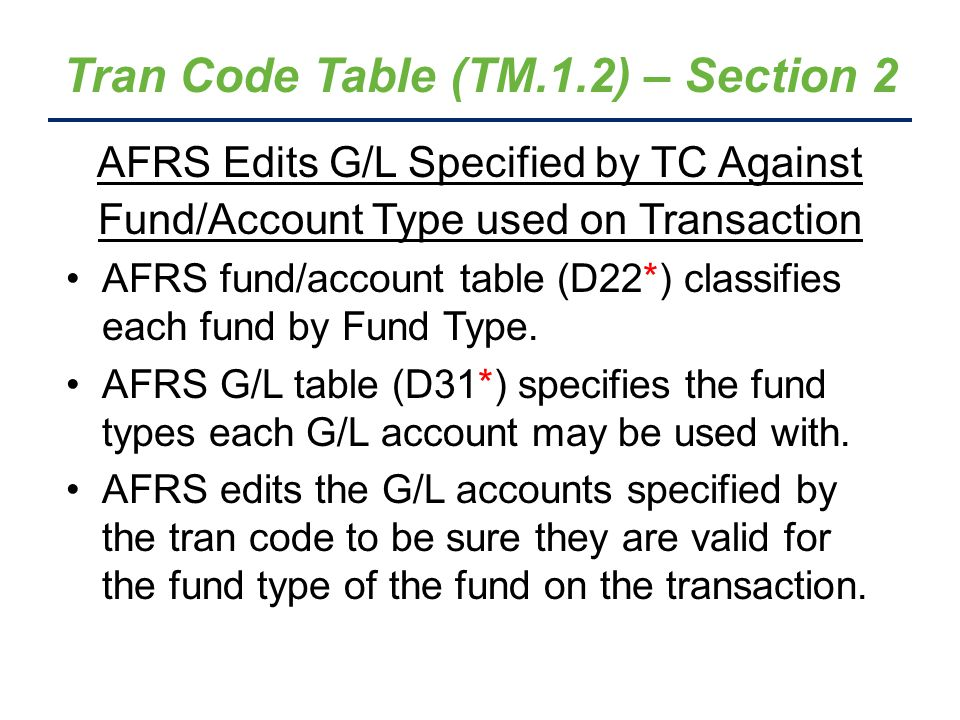 Tran Code Table (TM.1.2) – Section 2 AFRS Edits G/L Specified by TC Against Fund/Account Type used on Transaction AFRS fund/account table (D22*) classifies each fund by Fund Type.