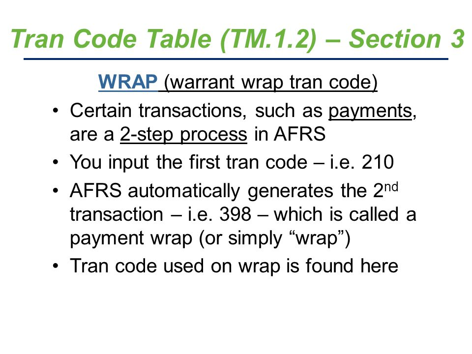 Tran Code Table (TM.1.2) – Section 3 WRAP (warrant wrap tran code) Certain transactions, such as payments, are a 2-step process in AFRS You input the first tran code – i.e.