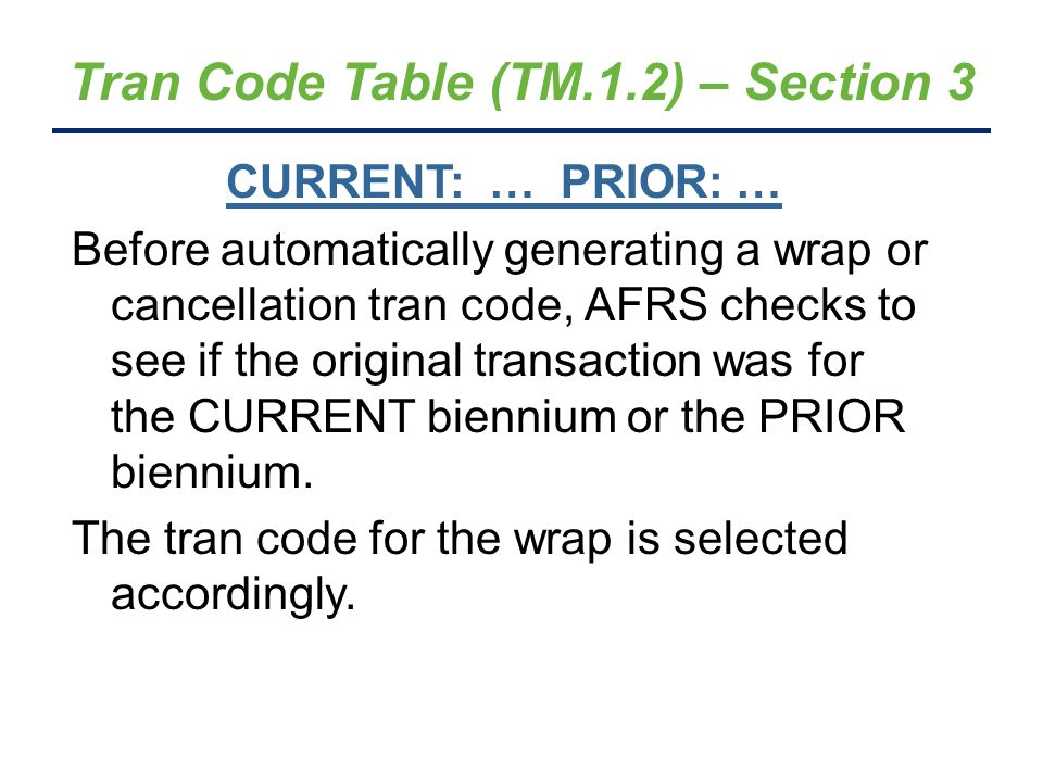 Tran Code Table (TM.1.2) – Section 3 CURRENT: … PRIOR: … Before automatically generating a wrap or cancellation tran code, AFRS checks to see if the original transaction was for the CURRENT biennium or the PRIOR biennium.