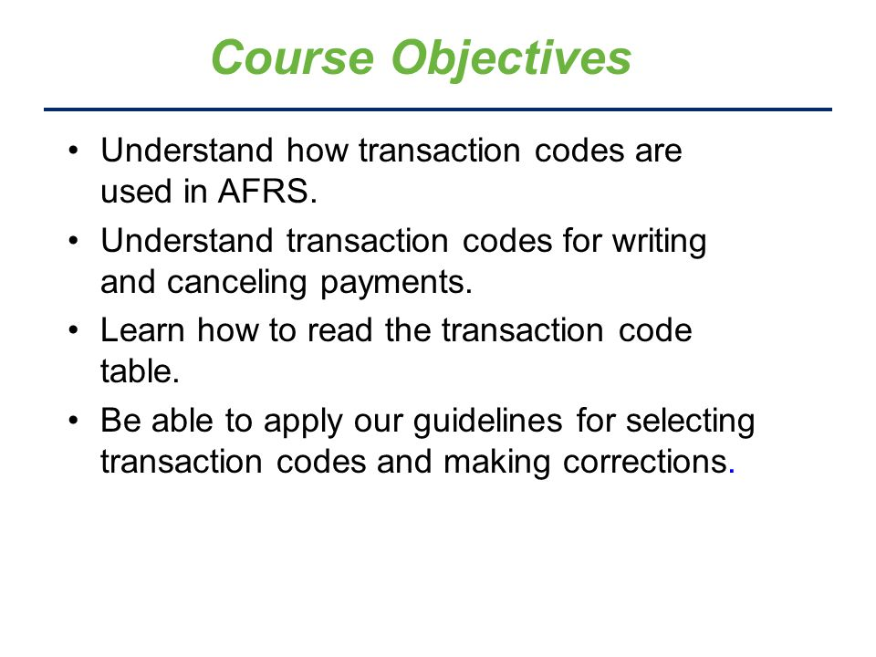 Course Objectives Understand how transaction codes are used in AFRS. Understand transaction codes for writing and canceling payments. Learn how to rea