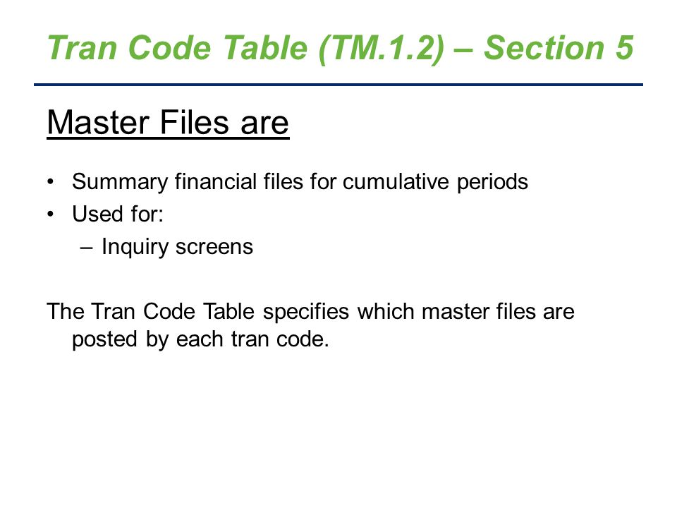 Tran Code Table (TM.1.2) – Section 5 Summary financial files for cumulative periods Used for: –Inquiry screens The Tran Code Table specifies which mas