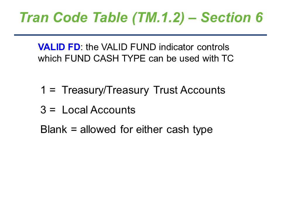 Tran Code Table (TM.1.2) – Section 6 VALID FD: the VALID FUND indicator controls which FUND CASH TYPE can be used with TC 1 = Treasury/Treasury Trust Accounts 3 = Local Accounts Blank = allowed for either cash type
