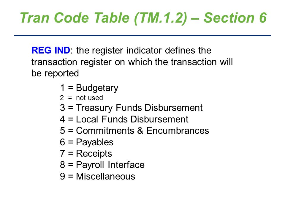 Tran Code Table (TM.1.2) – Section 6 PAYMENT: this indicator is used by AFRS to determine whether or not to generate a payment and/or create special files for the Treasurer 0 = no payment Warrant or EFT (depending on vendor record) 1 = payment 3 = credit memo Continued on next slide …