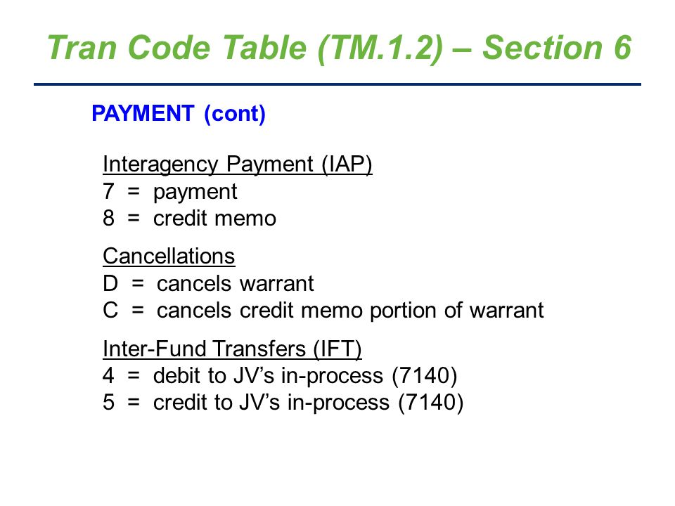 Tran Code Table (TM.1.2) – Section 6 PAYMENT (cont): Interagency Payment (IAP) 7 = payment 8 = credit memo Cancellations D = cancels warrant C = cance