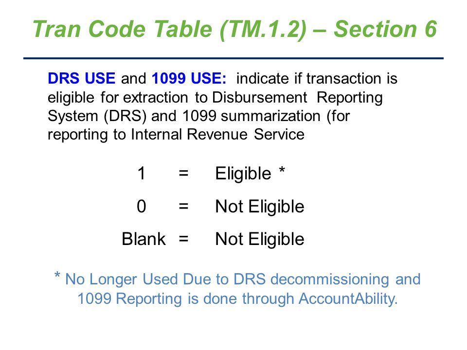Tran Code Table – Print Options (Access by entering function 'P' on TM.1.2 screen) === AFRS =(TM.1.2.A)== TRANSACTION CODE DECISION TABLE REPORTS === C105P181 === TR: ______ ----------------------------- TABLE PRINT REQUEST ---------------------------- FUNCTION: Y ENTER Y TO SUBMIT REPORT(S) BIEN: C (C=CURRENT, P=PREVIOUS) SELECT USING S NEXT TO EACH REPORT DESIRED -OTHER REPORTS- -FUND TYPE REPORTS- _ A = NUMERIC BY TC (NO FILE POSTINGS) _ L = AA - GENERAL FUND _ B = DEBITS BY GL (NO FILE POSTINGS) _ M = BA - SPECIAL REVENUE _ C = CREDITS BY GL (NO FILE POSTINGS) _ N = CA - DEBT SERVICE _ X = TYPE A,B,C ABOVE _ O = DA - CAPITAL PROJECTS _ D = MOST COMMON TRAN CODES EXPLAINED _ P = EA - PERMANENT FUNDS _ E = NUMERIC BY TC (WITH FILE POSTINGS) _ Q = FA - ENTERPRISE _ F = SPECIAL SORT BY 1ST/2ND GL CODE _ R = GA - INTERNAL SERVICE (WITH FILE POSTINGS) _ S = HA - PRIVATE PURPOSE TRUST _ G = ALLOTMENT TRAN CODES _ T = HB - INVESTMENT TRUST _ H = WARRANT WRAP TRAN CODE LISTING _ U = HC - PENSION TRUST _ J = VARIABLE GLS BY FUND & TRAN CODE _ V = HD - AGENCY FUNDS _ K = IAP TRANSACTION CODE _ W = IA - GEN.