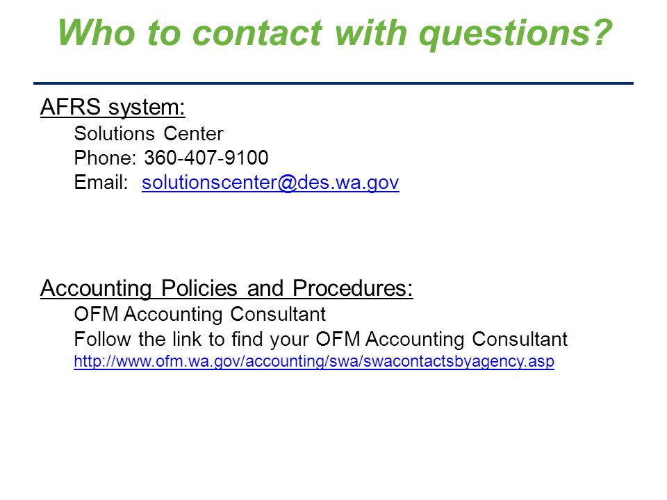 AFRS system: Solutions Center Phone: 360-407-9100 Email: solutionscenter@des.wa.govsolutionscenter@des.wa.gov Accounting Policies and Procedures: OFM Accounting Consultant Follow the link to find your OFM Accounting Consultant http://www.ofm.wa.gov/accounting/swa/swacontactsbyagency.asp Who to contact with questions?