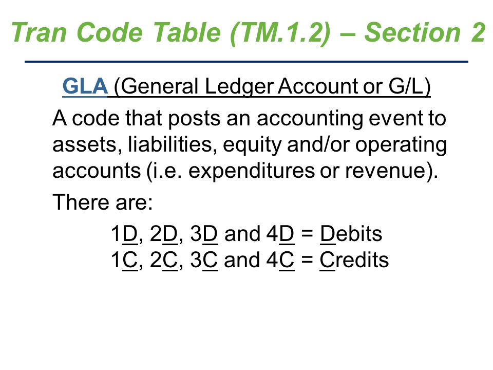 Tran Code Table (TM.1.2) – Section 2 GLA (General Ledger Account or G/L) A code that posts an accounting event to assets, liabilities, equity and/or operating accounts (i.e.