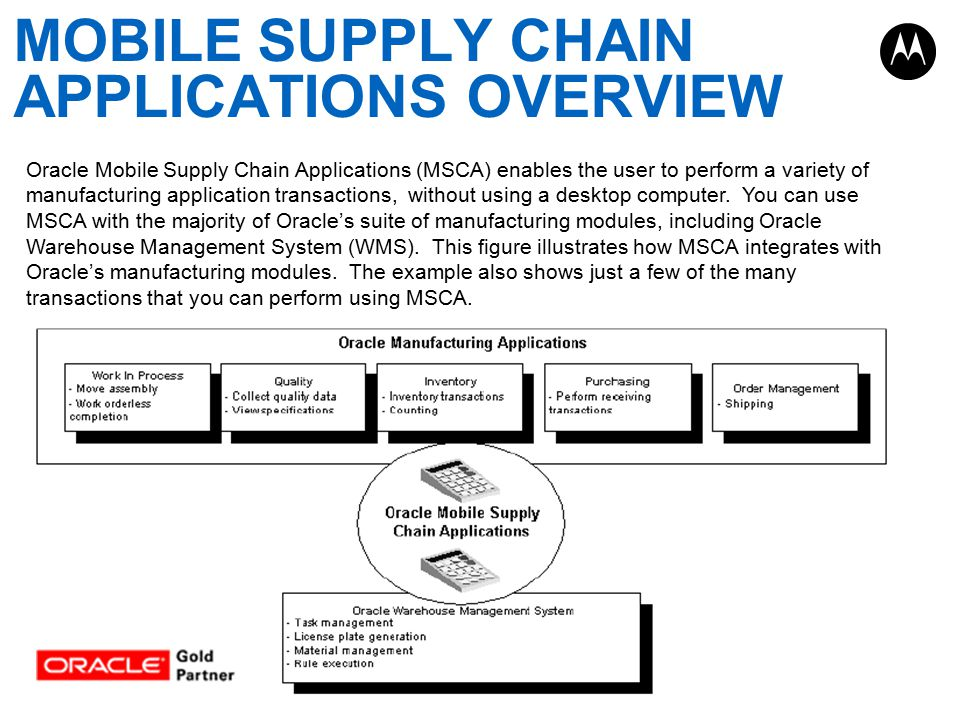 MOBILE SUPPLY CHAIN APPLICATIONS OVERVIEW Oracle Mobile Supply Chain Applications (MSCA) enables the user to perform a variety of manufacturing application transactions, without using a desktop computer.