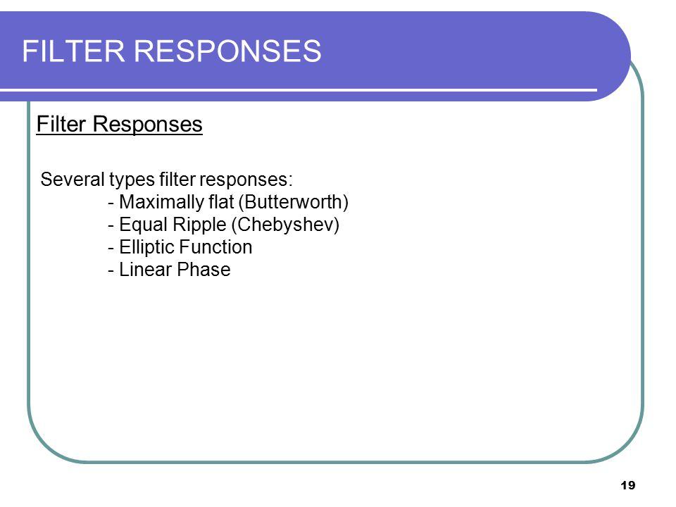 19 FILTER RESPONSES Filter Responses Several types filter responses: - Maximally flat (Butterworth) - Equal Ripple (Chebyshev) - Elliptic Function - L