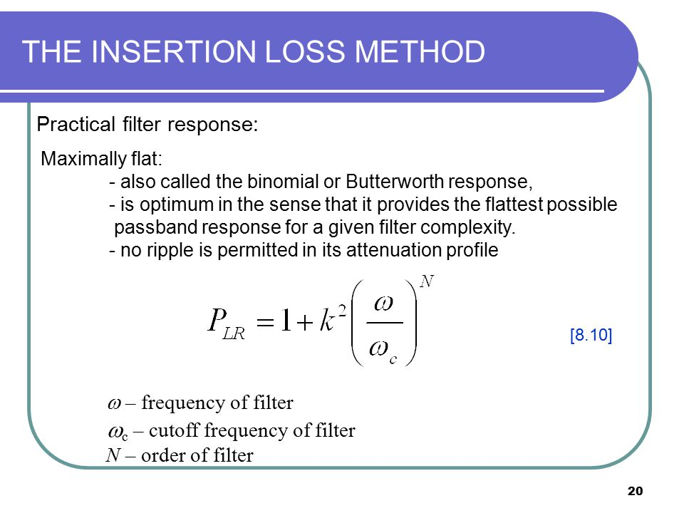 20 THE INSERTION LOSS METHOD Practical filter response: Maximally flat: - also called the binomial or Butterworth response, - is optimum in the sense