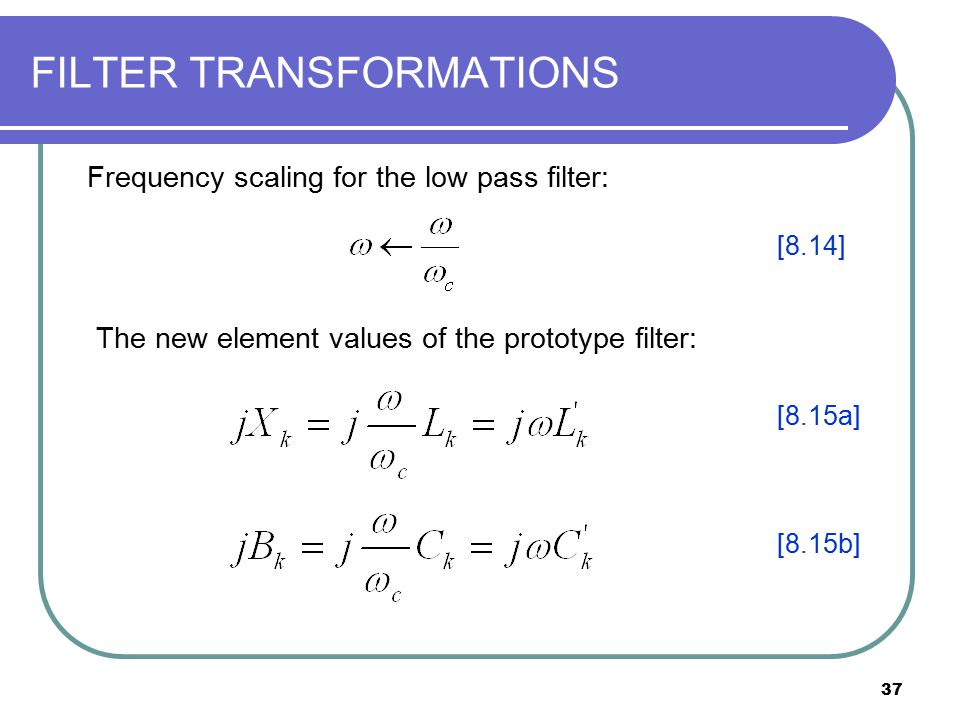 37 FILTER TRANSFORMATIONS The new element values of the prototype filter: Frequency scaling for the low pass filter: [8.14] [8.15a] [8.15b]