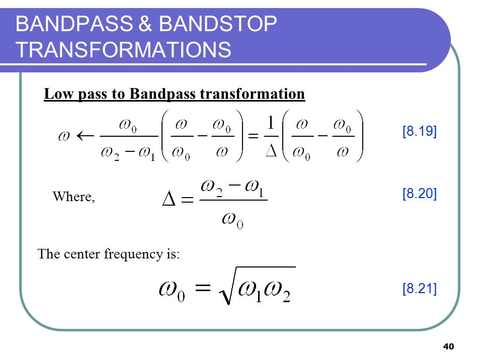 40 BANDPASS & BANDSTOP TRANSFORMATIONS Where, The center frequency is: [8.19] [8.20] [8.21] Low pass to Bandpass transformation