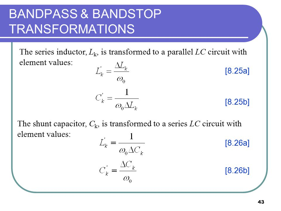 43 BANDPASS & BANDSTOP TRANSFORMATIONS The series inductor, L k, is transformed to a parallel LC circuit with element values: The shunt capacitor, C k