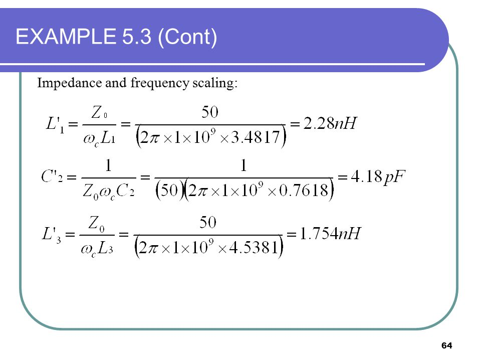 64 EXAMPLE 5.3 (Cont) Impedance and frequency scaling: