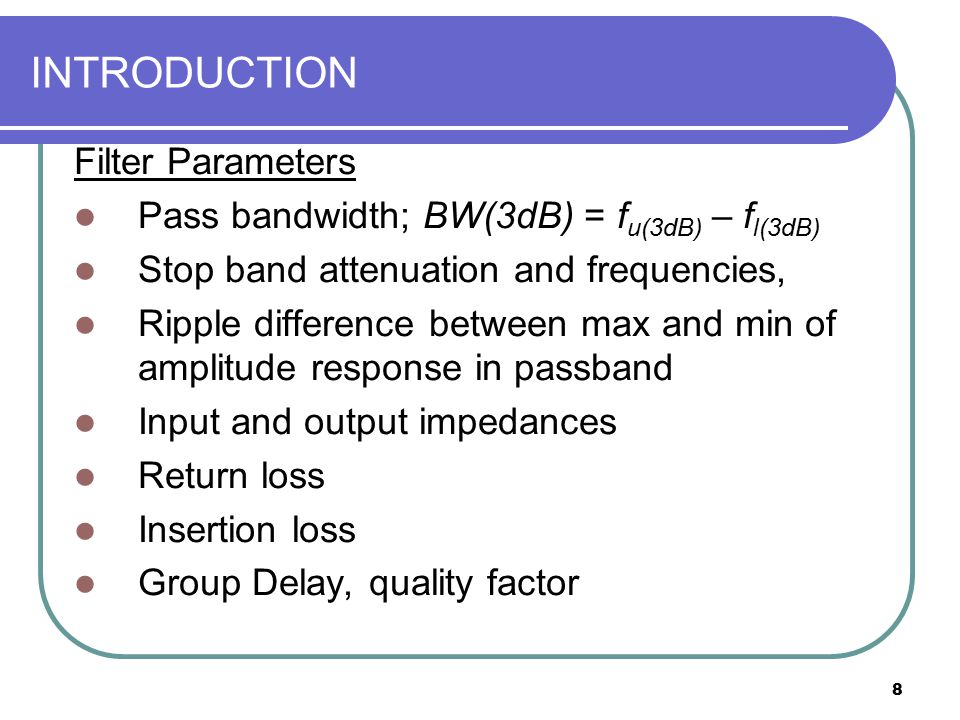 8 INTRODUCTION Filter Parameters Pass bandwidth; BW(3dB) = f u(3dB) – f l(3dB) Stop band attenuation and frequencies, Ripple difference between max an