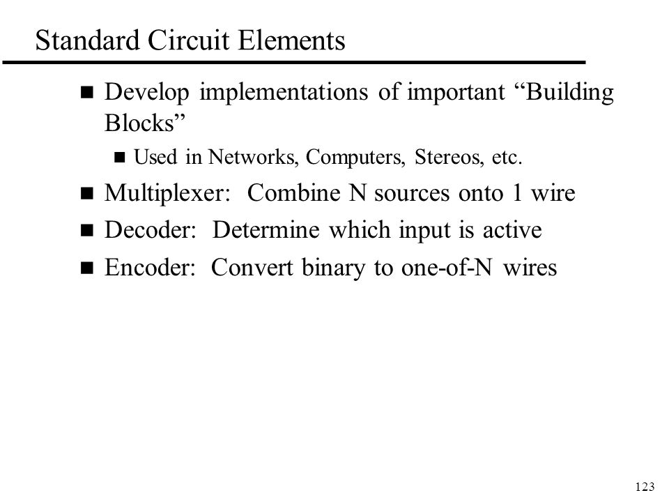 123 Standard Circuit Elements n Develop implementations of important Building Blocks n Used in Networks, Computers, Stereos, etc.