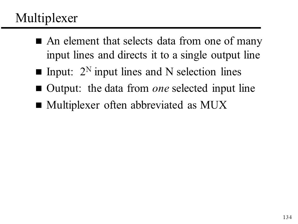 134 Multiplexer n An element that selects data from one of many input lines and directs it to a single output line n Input: 2 N input lines and N selection lines n Output: the data from one selected input line n Multiplexer often abbreviated as MUX