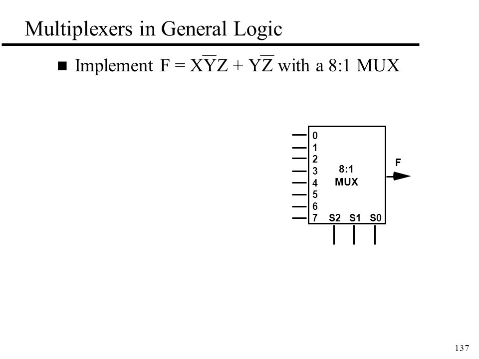 137 Multiplexers in General Logic n Implement F = XYZ + YZ with a 8:1 MUX 8:1 MUX 0 1 2 3 4 5 6 7S2 S1 S0 F