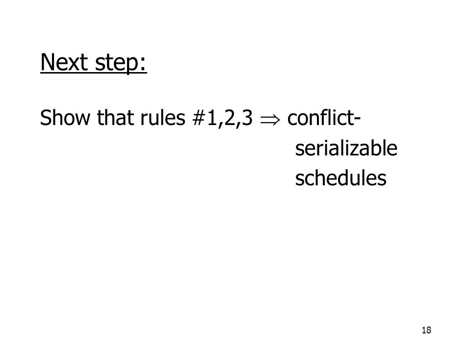 18 Next step: Show that rules #1,2,3  conflict- serializable schedules