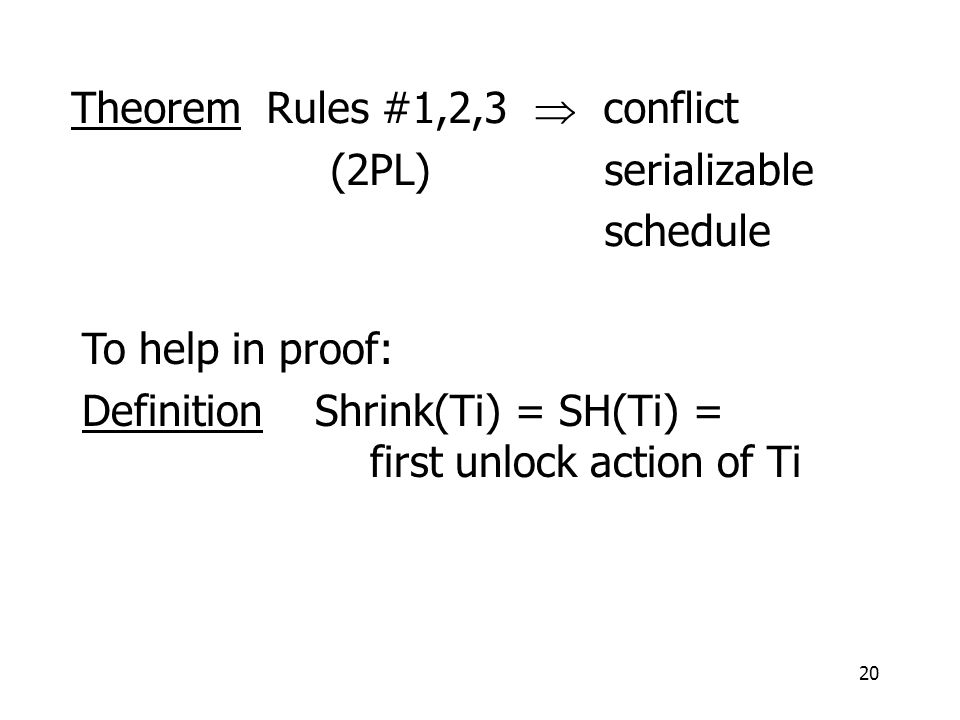 20 Theorem Rules #1,2,3  conflict (2PL) serializable schedule To help in proof: Definition Shrink(Ti) = SH(Ti) = first unlock action of Ti