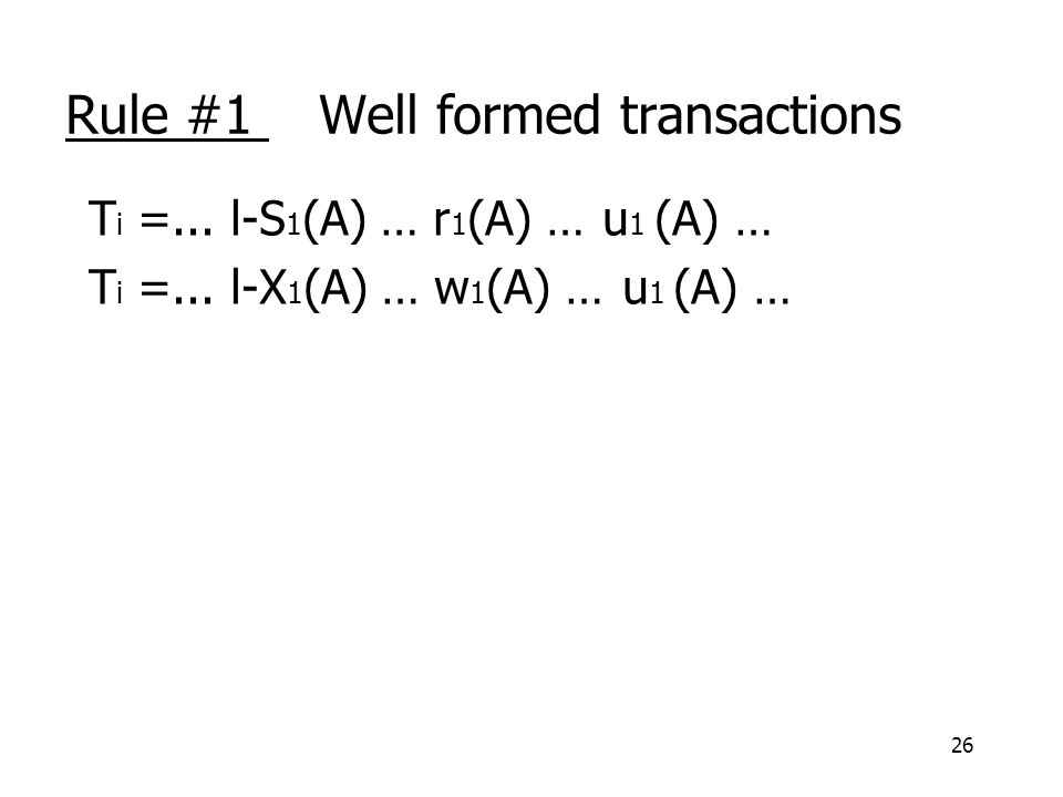 26 Rule #1 Well formed transactions T i =... l-S 1 (A) … r 1 (A) … u 1 (A) … T i =...