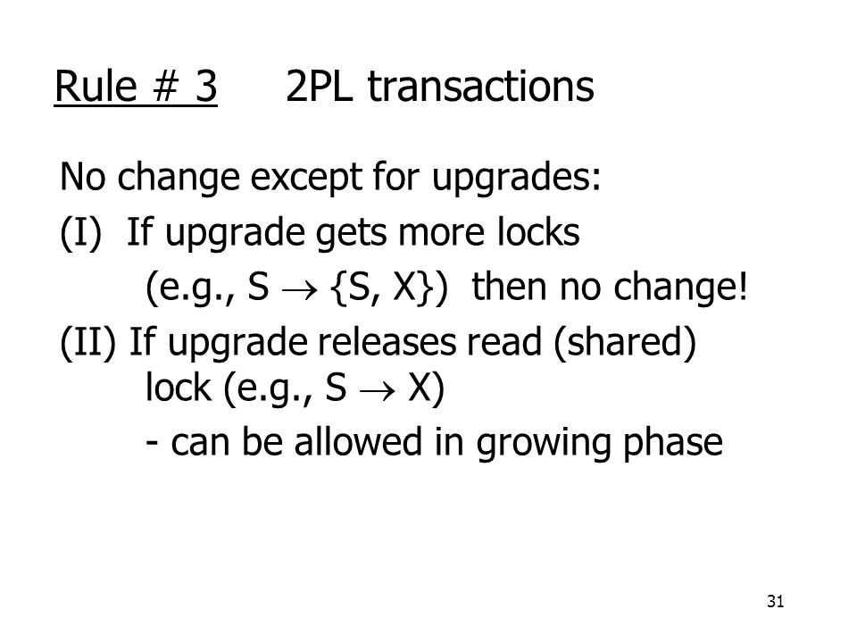 31 Rule # 3 2PL transactions No change except for upgrades: (I) If upgrade gets more locks (e.g., S  {S, X}) then no change.