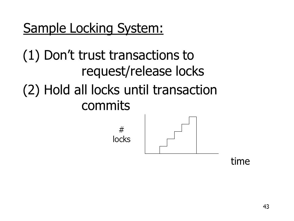 43 (1) Don't trust transactions to request/release locks (2) Hold all locks until transaction commits # locks time Sample Locking System: