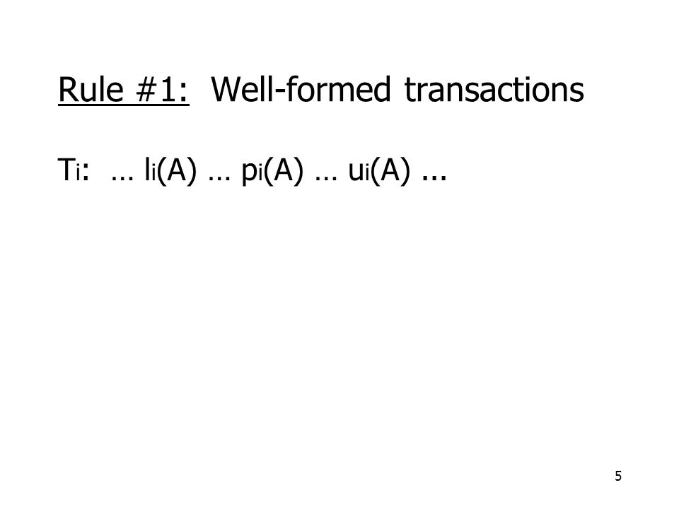 5 Rule #1: Well-formed transactions T i : … l i (A) … p i (A) … u i (A)...