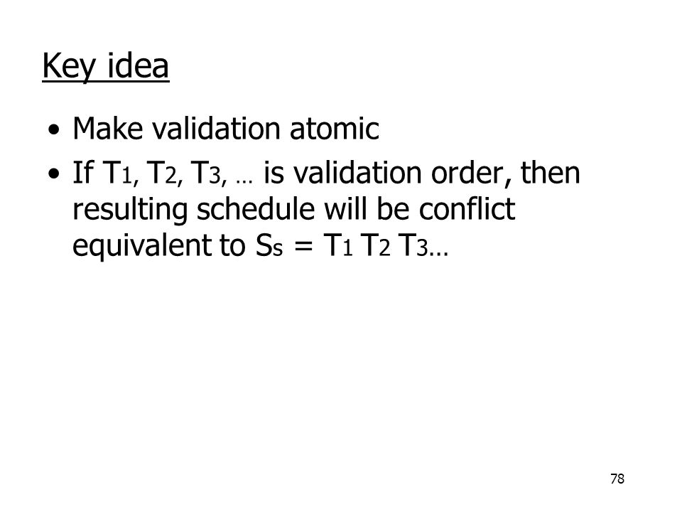 78 Key idea Make validation atomic If T 1, T 2, T 3, … is validation order, then resulting schedule will be conflict equivalent to S s = T 1 T 2 T 3...