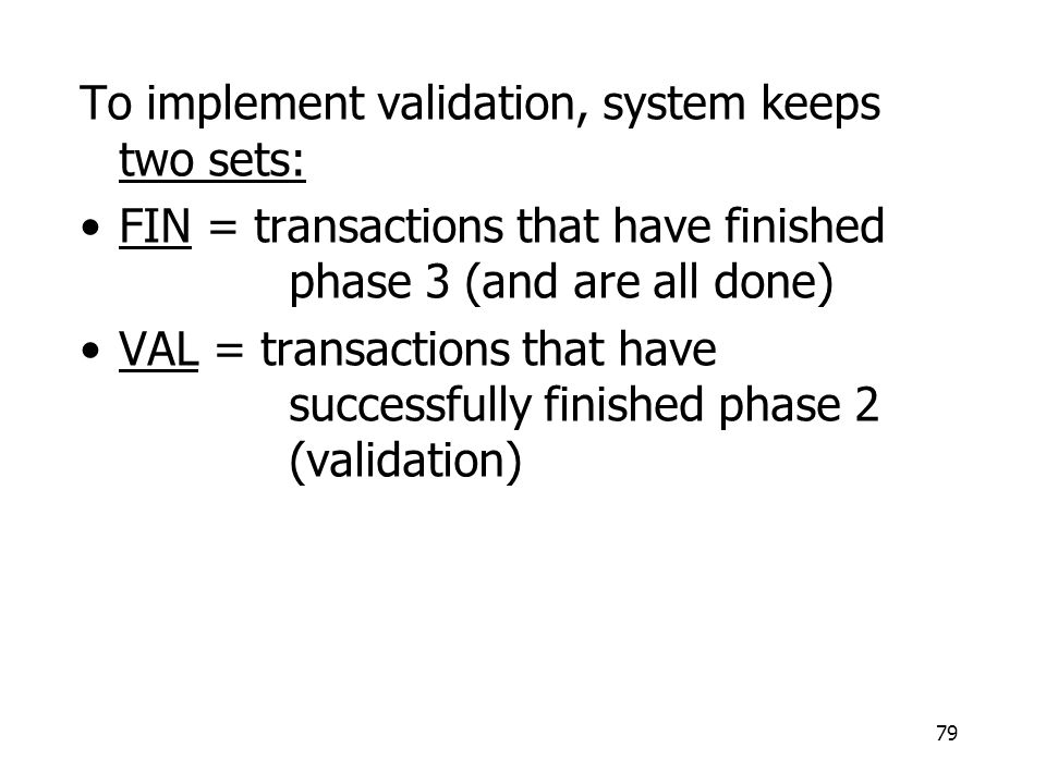 79 To implement validation, system keeps two sets: FIN = transactions that have finished phase 3 (and are all done) VAL = transactions that have successfully finished phase 2 (validation)