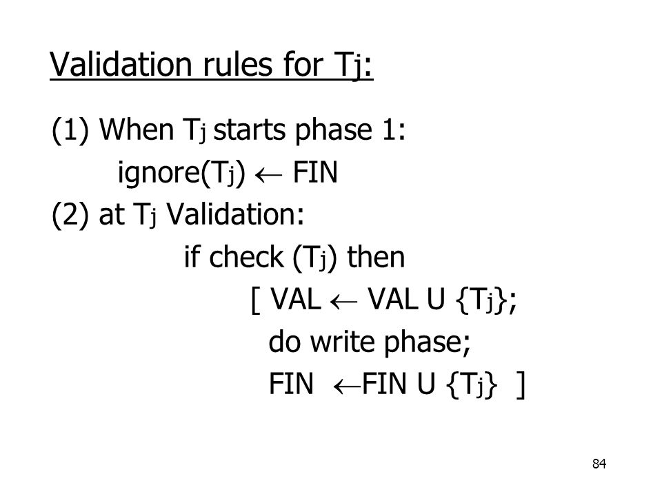 84 Validation rules for T j : (1) When T j starts phase 1: ignore(T j )  FIN (2) at T j Validation: if check (T j ) then [ VAL  VAL U {T j }; do write phase; FIN  FIN U {T j } ]