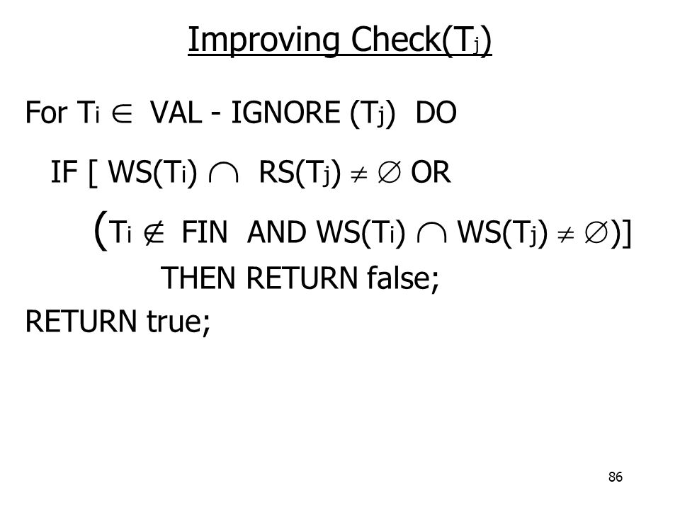 86 Improving Check(T j ) For T i  VAL - IGNORE (T j ) DO IF [ WS(T i )  RS(T j )   OR ( T i  FIN AND WS(T i )  WS(T j )   )] THEN RETURN false; RETURN true;
