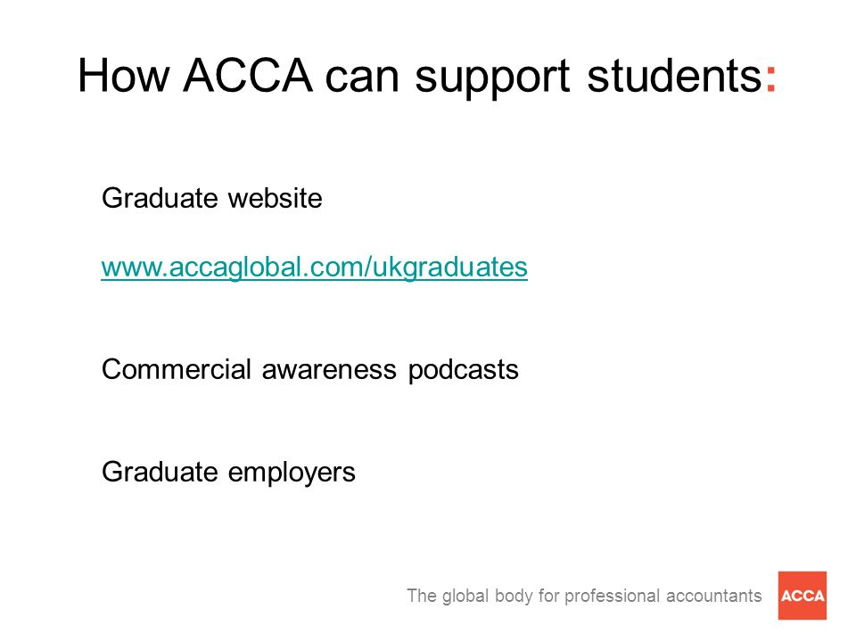 The global body for professional accountants Graduate website www.accaglobal.com/ukgraduates Commercial awareness podcasts Graduate employers How ACCA can support students: