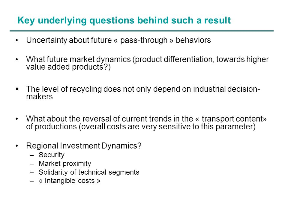 Key underlying questions behind such a result Uncertainty about future « pass-through » behaviors What future market dynamics (product differentiation, towards higher value added products )  The level of recycling does not only depend on industrial decision- makers What about the reversal of current trends in the « transport content» of productions (overall costs are very sensitive to this parameter) Regional Investment Dynamics.
