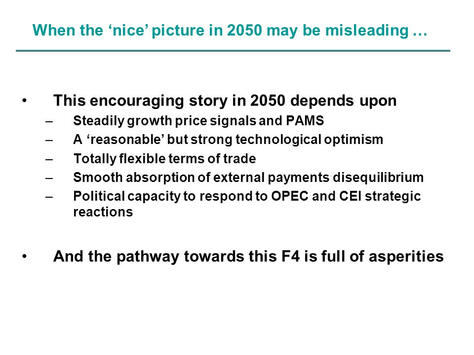 This encouraging story in 2050 depends upon –Steadily growth price signals and PAMS –A 'reasonable' but strong technological optimism –Totally flexible terms of trade –Smooth absorption of external payments disequilibrium –Political capacity to respond to OPEC and CEI strategic reactions And the pathway towards this F4 is full of asperities When the 'nice' picture in 2050 may be misleading …