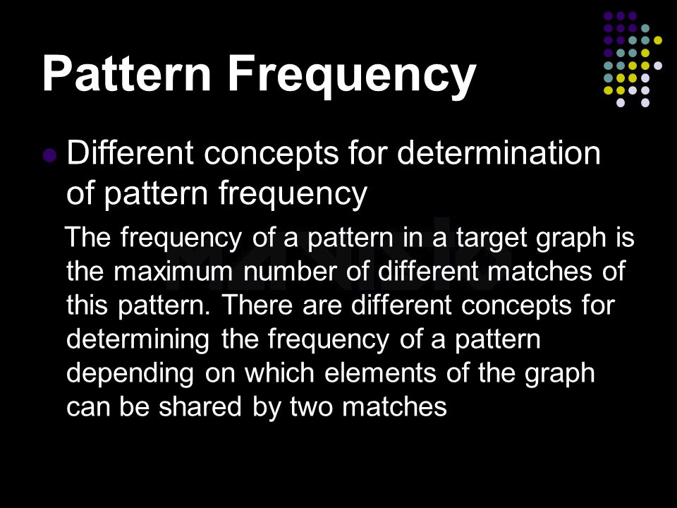 2015-4-16www.brainybetty.com13 Pattern Frequency Different concepts for determination of pattern frequency The frequency of a pattern in a target graph is the maximum number of different matches of this pattern.