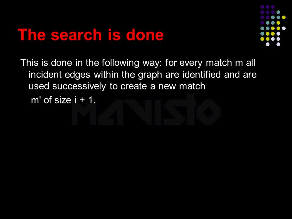 2015-4-16www.brainybetty.com25 The search is done This is done in the following way: for every match m all incident edges within the graph are identified and are used successively to create a new match m of size i + 1.