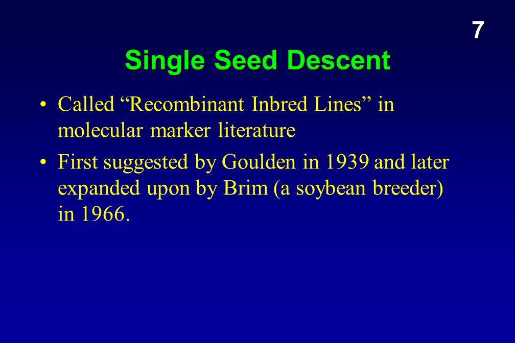 "Single Seed Descent Called ""Recombinant Inbred Lines"" in molecular marker literature First suggested by Goulden in 1939 and later expanded upon by Bri"