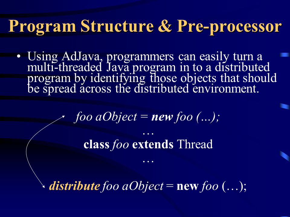 Program Structure & Pre-processor Using AdJava, programmers can easily turn a multi-threaded Java program in to a distributed program by identifying those objects that should be spread across the distributed environment.