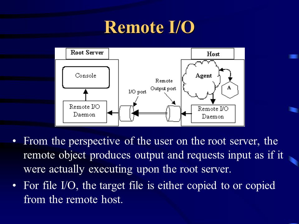 Remote I/O From the perspective of the user on the root server, the remote object produces output and requests input as if it were actually executing upon the root server.