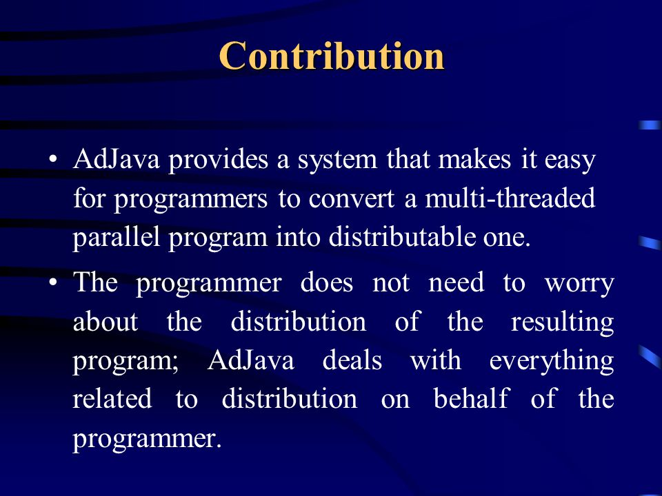 Contribution AdJava provides a system that makes it easy for programmers to convert a multi-threaded parallel program into distributable one.
