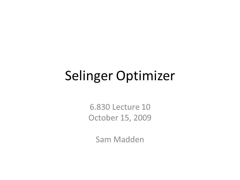 Selinger Optimizer 6.830 Lecture 10 October 15, 2009 Sam Madden