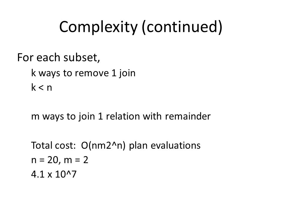 Complexity (continued) For each subset, k ways to remove 1 join k < n m ways to join 1 relation with remainder Total cost: O(nm2^n) plan evaluations n