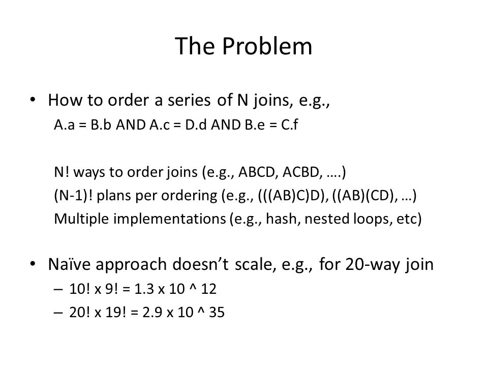 The Problem How to order a series of N joins, e.g., A.a = B.b AND A.c = D.d AND B.e = C.f N! ways to order joins (e.g., ABCD, ACBD, ….) (N-1)! plans p