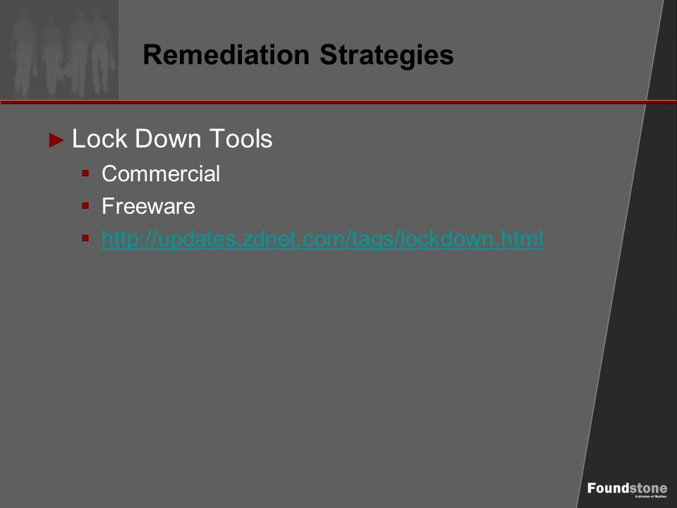 Remediation Strategies ► Lock Down Tools  Commercial  Freeware  http://updates.zdnet.com/tags/lockdown.html http://updates.zdnet.com/tags/lockdown.html